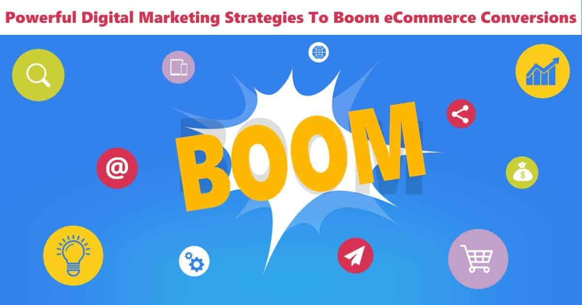 Powerful Digital Marketing Strategies To Boom eCommerce Conversions