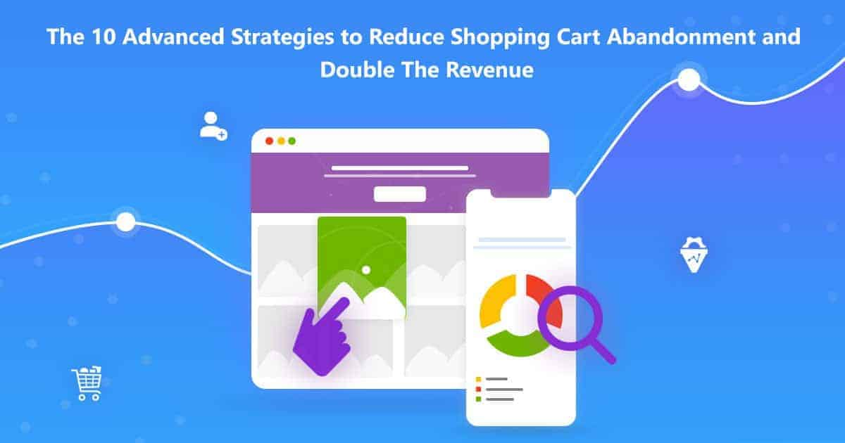 The 10 Advanced Strategies to Reduce Shopping Cart Abandonment and Double The Revenue