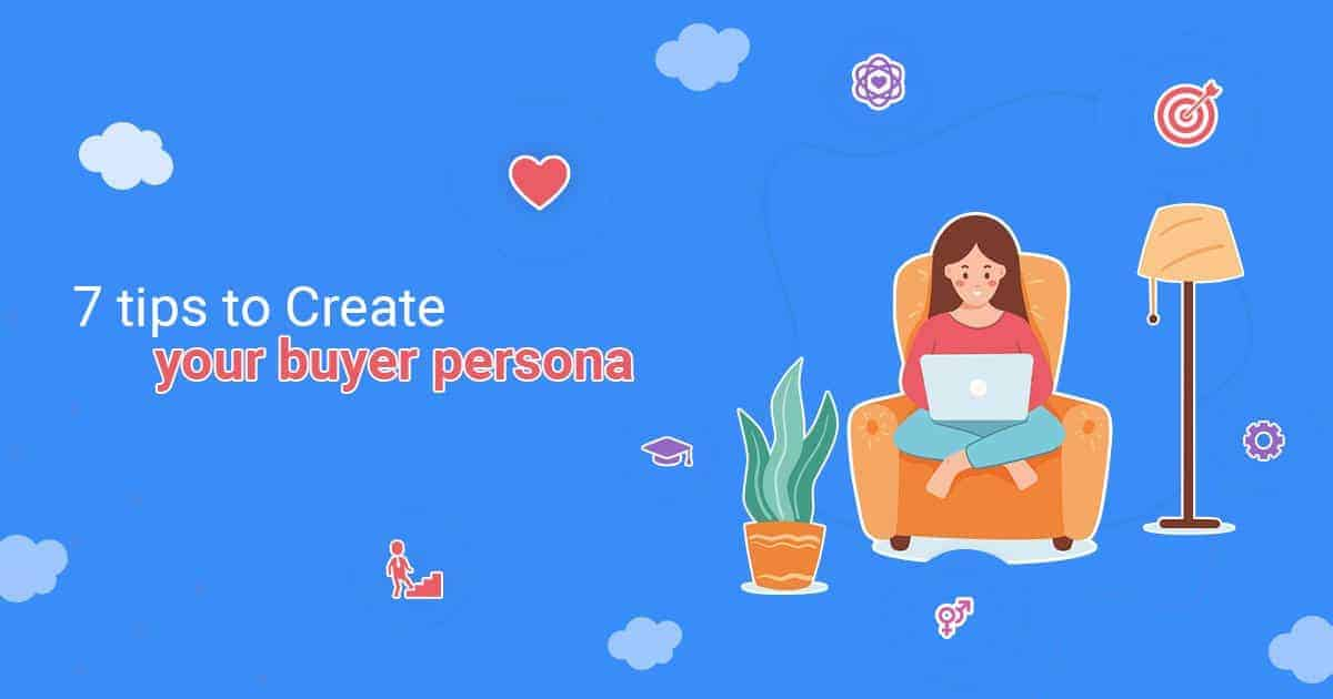 7 Tips To Create Your Buyer Persona [Beginners Guide]